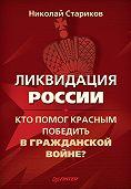 Николай Стариков -Ликвидация России. Кто помог красным победить в Гражданской войне?
