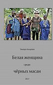 Тамара Концевая -Белая женщина среди чёрных масаи