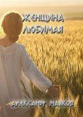 Александр Маяков - Женщина любимая