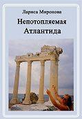 Лариса Миронова - Непотопляемая Атлантида (сборник)