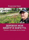 Владимир Герун -Деревня моя Вишур иВоркута. Родина иЗаполярье поэта Севера