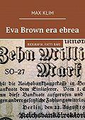 Max Klim -Eva Brown era ebrea. Biografia. Fattirari