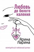 Арина Ларина - Любовь до белого каления