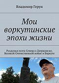 Владимир Герун -Мои воркутинские эпохи жизни. Раздумья поэта Севера оДзержинске, Великой Отечественной войне иВоркуте
