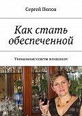 Сергей Попов -Как стать обеспеченной. Уникальные советы женщинам