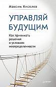 Максим Киселев - Управляй будущим. Как принимать решения в условиях неопределенности