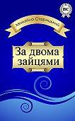 Михайло Старицький -За двома зайцями