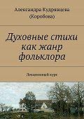 Александра Кудрявцева (Коробова) -Духовные стихи как жанр фольклора