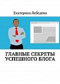 Екатерина Лебедева -Главные секреты успешного блога