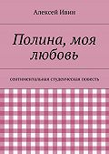 Алексей Ивин -Полина, моя любовь. сентиментальная студенческая повесть