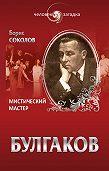 Борис Соколов - Булгаков. Мистический Мастер