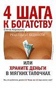 Елена Коровина -4 шага к богатству, или Храните деньги в мягких тапочках