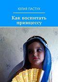 Юлия Пастух - Как воспитать принцессу