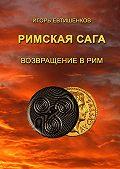 Игорь Евтишенков - Римскаясага. ТомVI. Возвращение вРим