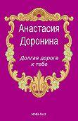 Анастасия  Доронина -Долгая дорога к тебе