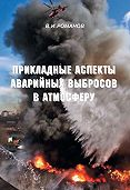 Вадим Романов - Прикладные аспекты аварийных выбросов в атмосферу. Справочное пособие