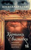 Александр Александрович Генис -Картинки с выставки. Персоны, вернисажи, фантики