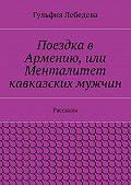 Гульфия Лебедева -Поездка в Армению, или Менталитет кавказских мужчин. Рассказы