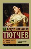 Федор Тютчев -О, как убийственно мы любим… (сборник)