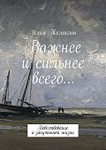 Илья Тамигин -Важнее и сильнее всего… Повествование озапутанной жизни