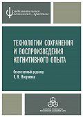 Коллектив авторов -Технологии сохранения и воспроизведения когнитивного опыта