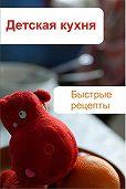 Илья Мельников -Детская кухня. Быстрые рецепты