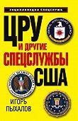 Игорь Пыхалов -ЦРУ и другие спецслужбы США