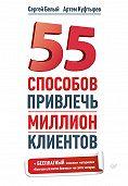 Артем Куфтырев, Сергей Белый - 55 способов привлечь миллион клиентов