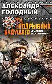 Александр Голодный -Подрывник будущего. «Русские бессмертны!»