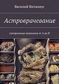 Василий Виталиус -Астроврачевание. Гуморальная медицина от А до Я