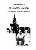 Виктор Кротов - О чувстве любви. Его детство, юность и зрелость