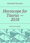 Alexander Nevzorov -Horoscope for Taurus– 2018. Russian horoscope
