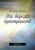 Татьяна Левченко -На берегах пространств. Фант-реал