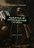 Константин Стерликов -Аджимушкай. Непобежденный гарнизон. Пьеса в6актах