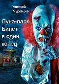 Алексей Муромцев -Луна-парк. Билет в один конец