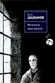 Варлам Шаламов -Несколько моих жизней: Воспоминания. Записные книжки. Переписка. Следственные дела