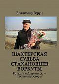 Владимир Герун -Шахтёрская судьба стахановцев Воркуты. Воркута иДзержинск– родные просторы