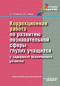 Екатерина Речицкая -Коррекционная работа по развитию познавательной сферы глухих учащихся с задержкой психического развития