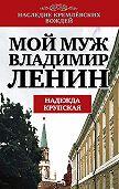 Надежда Константиновна Крупская -Мой муж – Владимир Ленин