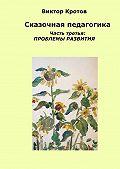 Виктор Кротов -Сказочная педагогика. Часть третья. Проблемы развития