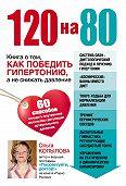 Ольга Копылова -120 на 80. Книга о том, как победить гипертонию, а не снижать давление