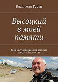 Владимир Герун -Высоцкий вмоей памяти. Мои воспоминания иэмоции опоэтеВысоцком