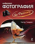 Артур Газаров - Цифровая фотография без Photoshop