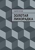 Андрей Легков -Золотая лихорадка