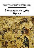 Александр Полуполтинных -Рассказы наодну букву