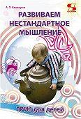 Андрей Кашкаров - Развиваем нестандартное мышление. ТРИЗ для детей