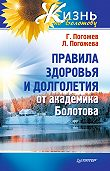 ГлебПогожев, Лариса Погожева - Правила здоровья и долголетия от академика Болотова
