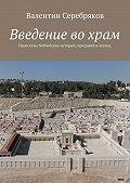 Валентин Серебряков - Введение вохрам. Пересказы библейских историй, преданий и легенд