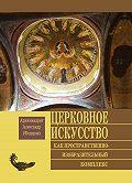 Архимандрит Александр (Федоров) -Церковное искусство как пространственно-изобразительный комплекс