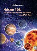Валентина Францишко -Число 108 – космический таймер эволюции, или «Очи» Бога